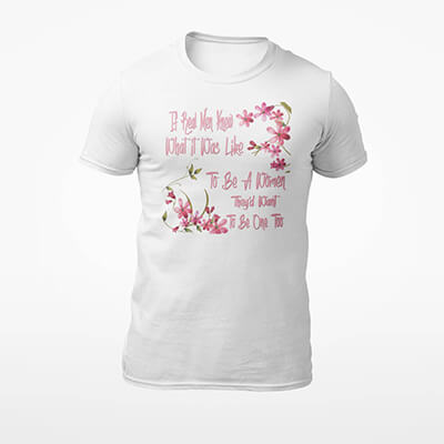 If Men Knew What It Was Like To Be A Women... T-Shirt