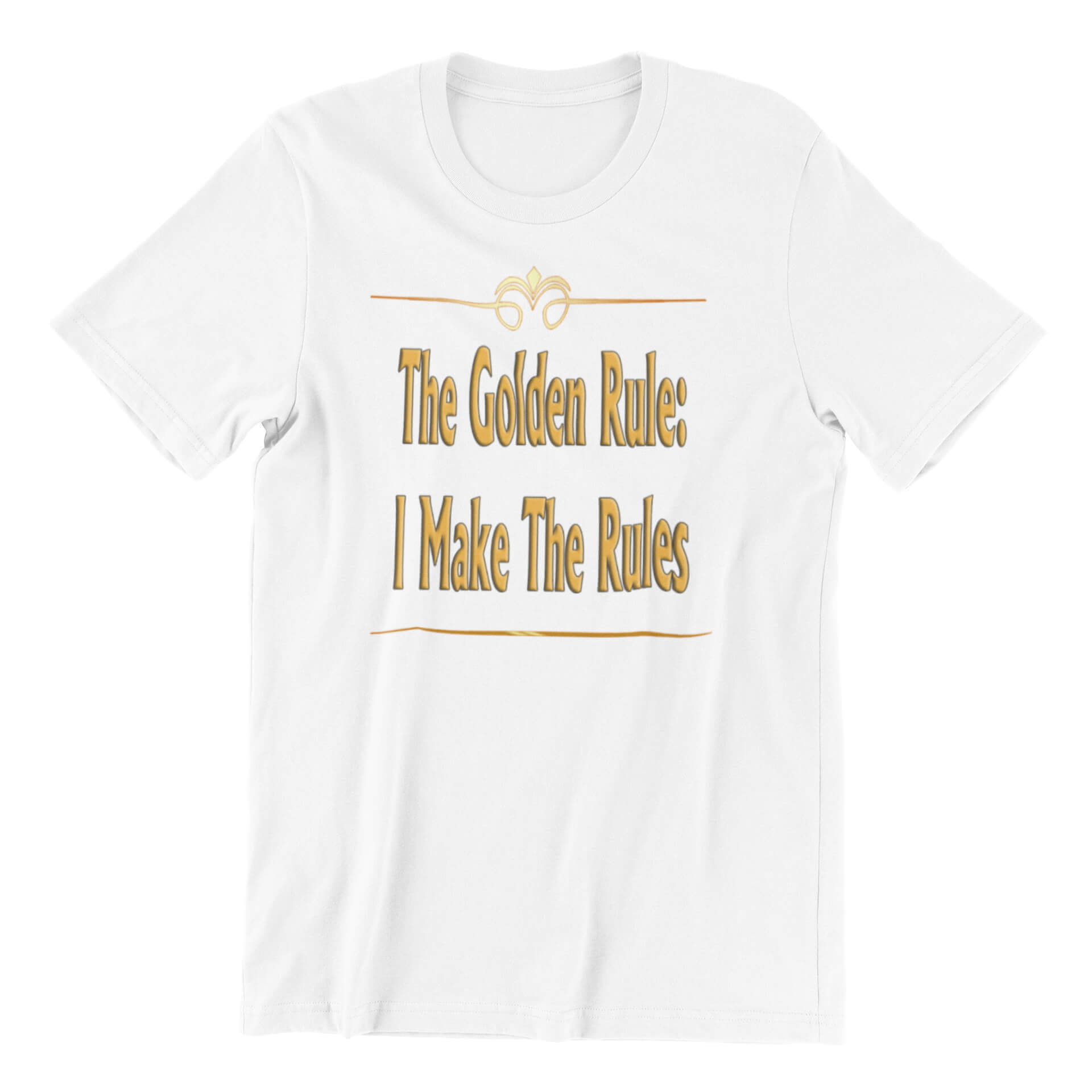 The Golden Rule: I Make The Rules T-Shirt